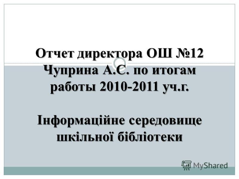 Отчет директора ОШ 12 Чуприна А.С. по итогам работы 2010-2011 уч.г. Інформаційне середовище шкільної бібліотеки