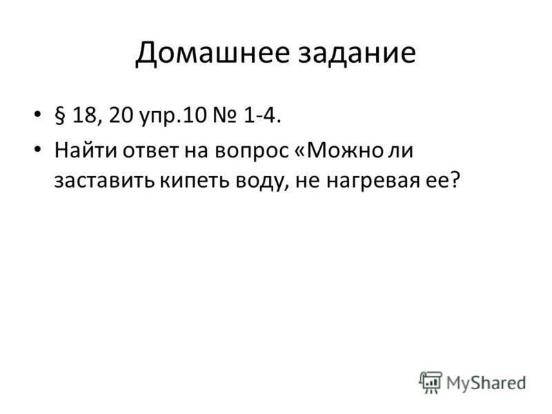 Домашнее задание § 18, 20 упр.10 1-4. Найти ответ на вопрос «Можно ли заставить кипеть воду, не нагревая ее?