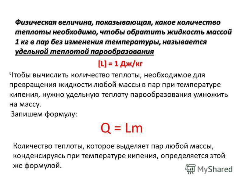 Чтобы вычислить количество теплоты, необходимое для превращения жидкости любой массы в пар при температуре кипения, нужно удельную теплоту парообразования умножить на массу. Запишем формулу: Q = Lm Физическая величина, показывающая, какое количество
