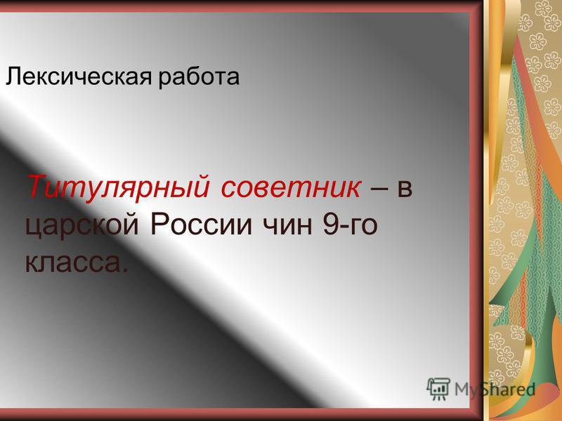 Лексическая работа Титулярный советник – в царской России чин 9-го класса.