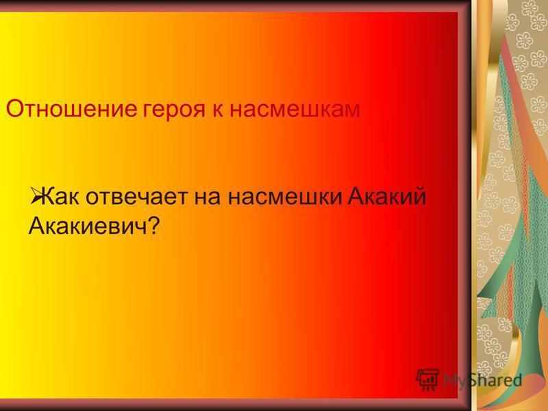 Отношение героя к насмешкам Как отвечает на насмешки Акакий Акакиевич?