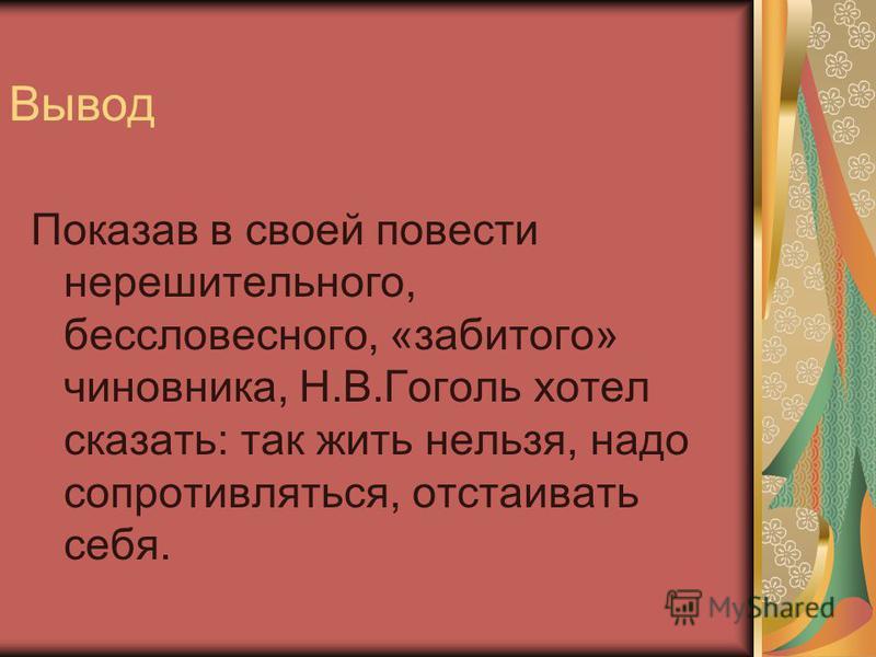 Вывод Показав в своей повести нерешительного, бессловесного, «забитого» чиновника, Н.В.Гоголь хотел сказать: так жить нельзя, надо сопротивляться, отстаивать себя.