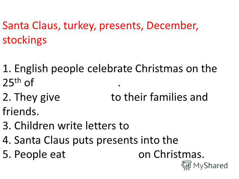 Santa Claus, turkey, presents, December, stockings 1. English people celebrate Christmas on the 25 th of. 2. They give to their families and friends. 3. Children write letters to 4. Santa Claus puts presents into the 5. People eat on Christmas.