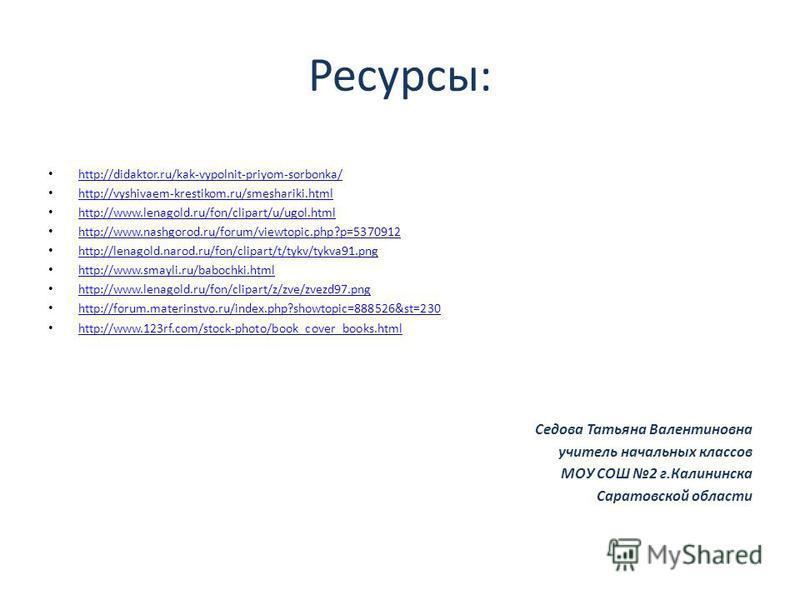 Ресурсы: http://didaktor.ru/kak-vypolnit-priyom-sorbonka/ http://vyshivaem-krestikom.ru/smeshariki.html http://www.lenagold.ru/fon/clipart/u/ugol.html http://www.nashgorod.ru/forum/viewtopic.php?p=5370912 http://lenagold.narod.ru/fon/clipart/t/tykv/t