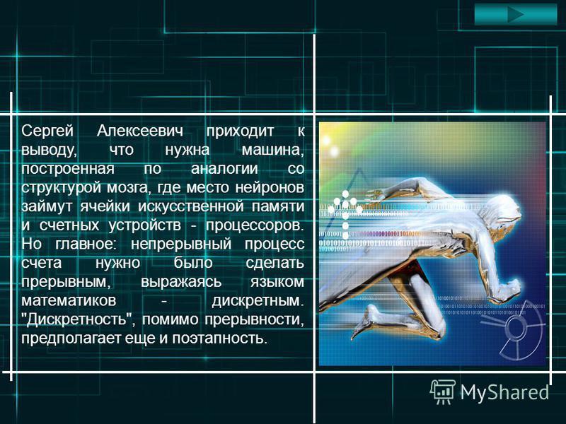 Сергей Алексеевич приходит к выводу, что нужна машина, построенная по аналогии со структурой мозга, где место нейронов займут ячейки искусственной памяти и счетных устройств - процессоров. Но главное: непрерывный процесс счета нужно было сделать прер