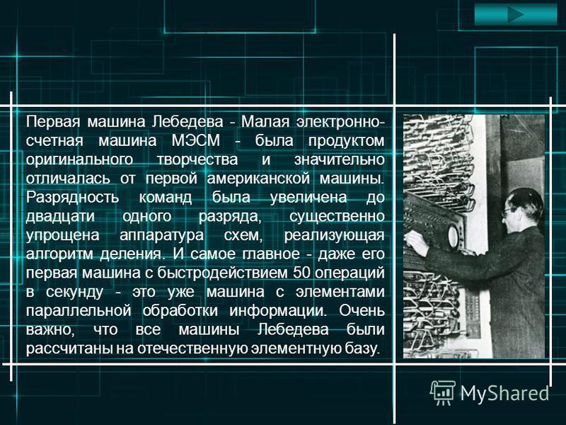 Первая машина Лебедева - Малая электронно- счетная машина МЭСМ - была продуктом оригинального творчества и значительно отличалась от первой американской машины. Разрядность команд была увеличена до двадцати одного разряда, существенно упрощена аппара