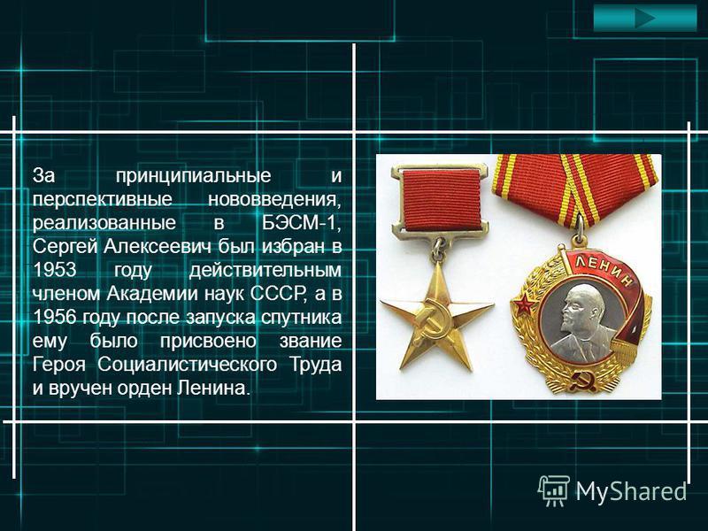 За принципиальные и перспективные нововведения, реализованные в БЭСМ-1, Сергей Алексеевич был избран в 1953 году действительным членом Академии наук СССР, а в 1956 году после запуска спутника ему было присвоено звание Героя Социалистического Труда и