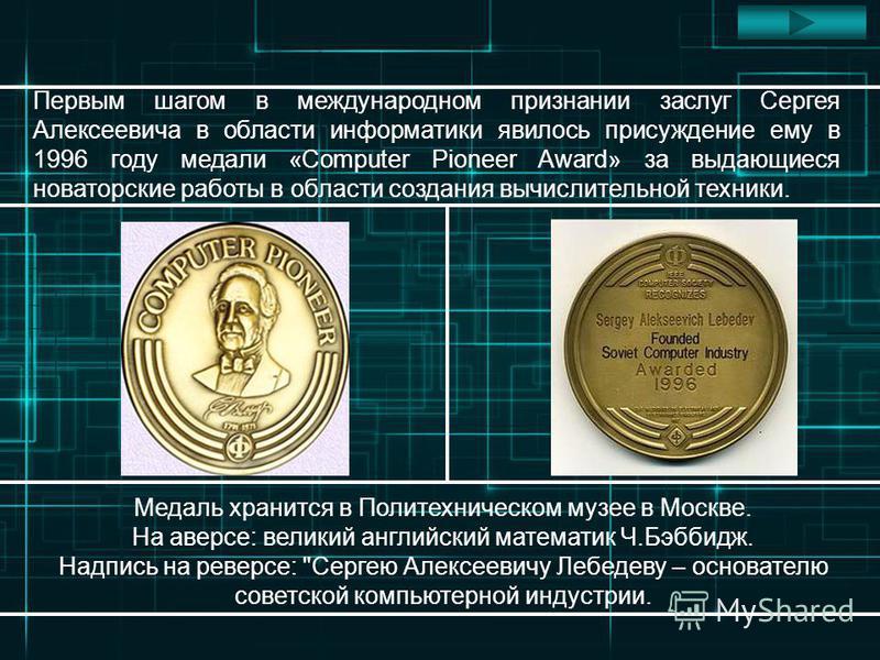 Первым шагом в международном признании заслуг Сергея Алексеевича в области информатики явилось присуждение ему в 1996 году медали «Computer Pioneer Award» за выдающиеся новаторские работы в области создания вычислительной техники. Медаль хранится в П