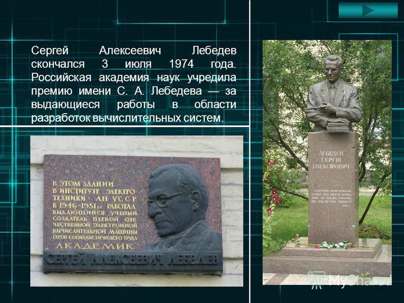Сергей Алексеевич Лебедев скончался 3 июля 1974 года. Российская академия наук учредила премию имени С. А. Лебедева за выдающиеся работы в области разработок вычислительных систем.