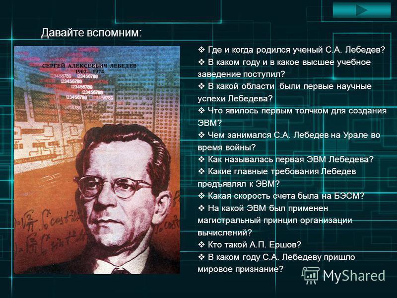 Где и когда родился ученый С.А. Лебедев? В каком году и в какое высшее учебное заведение поступил? В какой области были первые научные успехи Лебедева? Что явилось первым толчком для создания ЭВМ? Чем занимался С.А. Лебедев на Урале во время войны? К