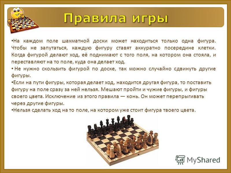 На каждом поле шахматной доски может находиться только одна фигура. Чтобы не запутаться, каждую фигуру ставят аккуратно посередине клетки. Когда фигурой делают ход, её поднимают с того поля, на котором она стояла, и переставляют на то поле, куда она
