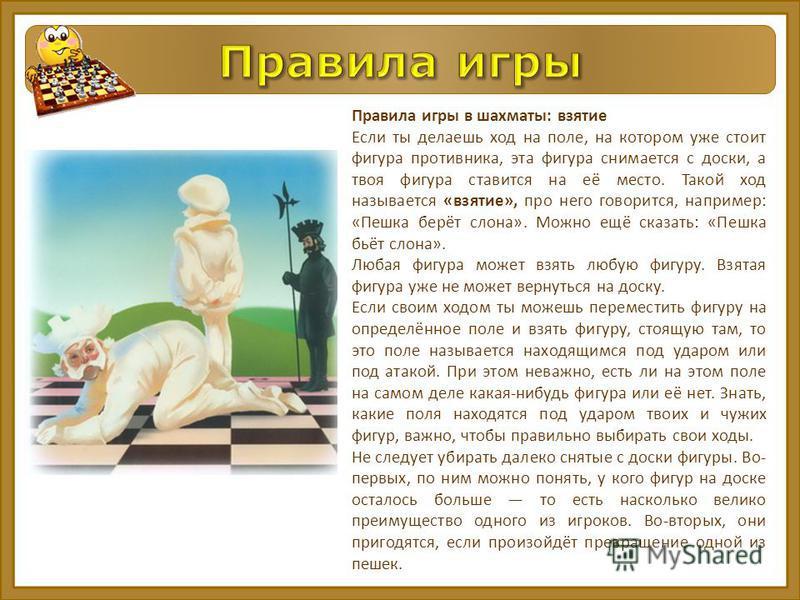 Правила игры в шахматы: взятие Если ты делаешь ход на поле, на котором уже стоит фигура противника, эта фигура снимается с доски, а твоя фигура ставится на её место. Такой ход называется «взятие», про него говорится, например: «Пешка берёт слона». Мо