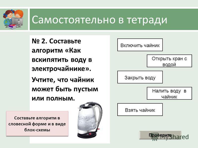 Самостоятельно в тетради 2. Составьте алгоритм « Как вскипятить воду в электрочайнике ». Учтите, что чайник может быть пустым или полным. Взять чайник Открыть кран с водой Налить воду в чайник Закрыть воду Включить чайник Составьте алгоритм в словесн