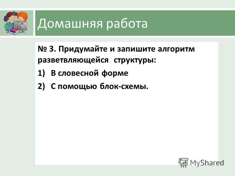 Домашняя работа 3. Придумайте и запишите алгоритм разветвляющейся структуры : 1)В словесной форме 2)С помощью блок - схемы.