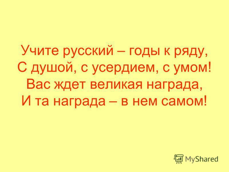 Учите русский – годы к ряду, С душой, с усердием, с умом! Вас ждет великая награда, И та награда – в нем самом!