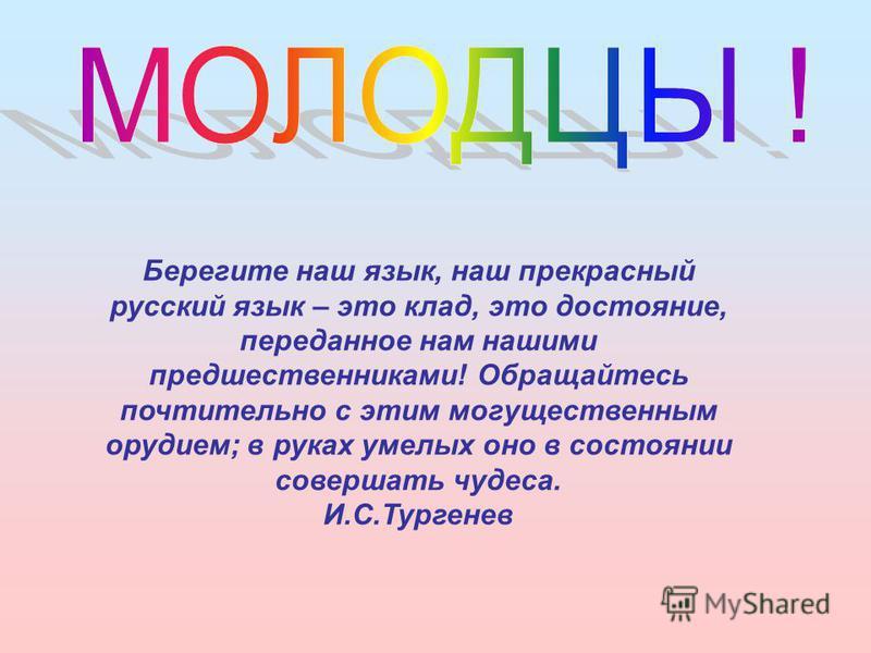 Берегите наш язык, наш прекрасный русский язык – это клад, это достояние, переданное нам нашими предшественниками! Обращайтесь почтительно с этим могущественным орудием; в руках умелых оно в состоянии совершать чудеса. И.С.Тургенев