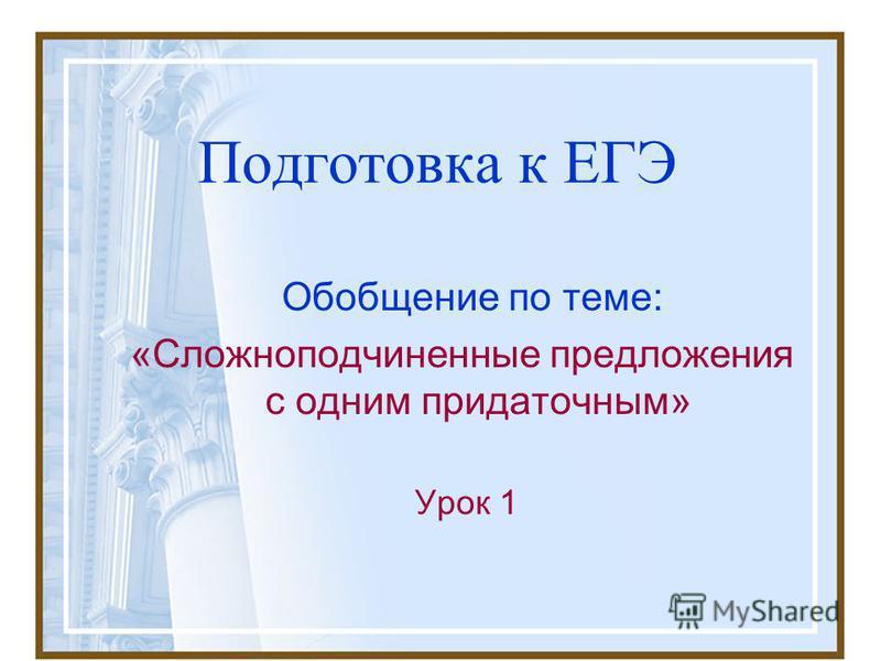Подготовка к ЕГЭ Обобщение по теме: «Сложноподчиненные предложения с одним придаточным» Урок 1