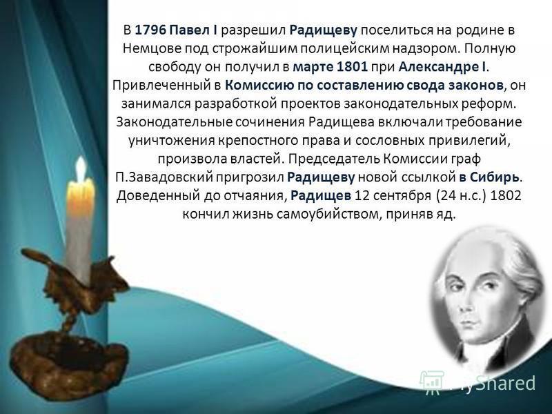 В 1796 Павел I разрешил Радищеву поселиться на родине в Немцове под строжайшим полицейским надзором. Полную свободу он получил в марте 1801 при Александре I. Привлеченный в Комиссию по составлению свода законов, он занимался разработкой проектов зако
