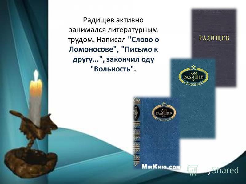 Радищев активно занимался литературным трудом. Написал Слово о Ломоносове, Письмо к другу..., закончил оду Вольность.