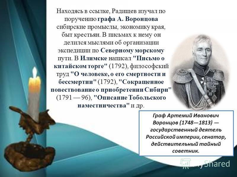 Находясь в ссылке, Радищев изучал по поручению графа А. Воронцова сибирские промыслы, экономику края, быт крестьян. В письмах к нему он делился мыслями об организации экспедиции по Северному морскому пути. В Илимске написал