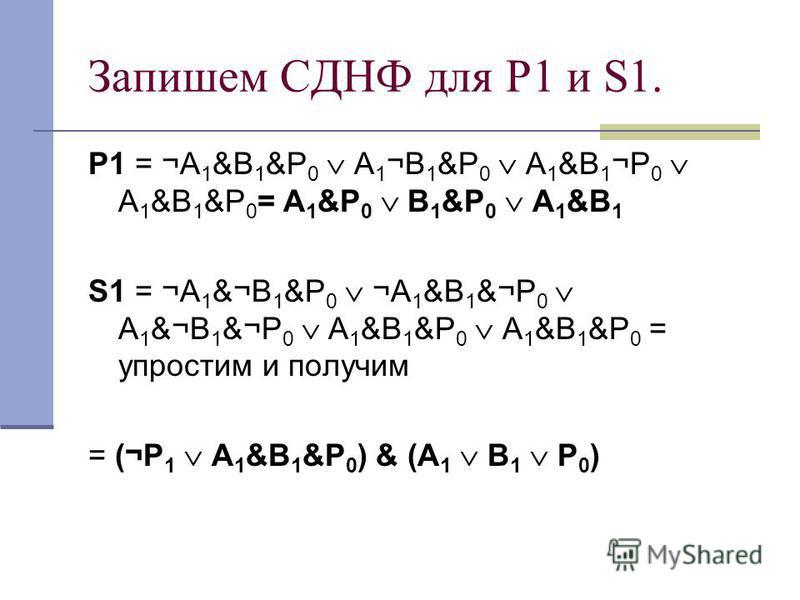 Запишем СДНФ для Р1 и S1. Р1 = ¬A 1 &B 1 &P 0 A 1 ¬B 1 &P 0 A 1 &B 1 ¬P 0 A 1 &B 1 &P 0 = A 1 &P 0 B 1 &P 0 A 1 &B 1 S1 = ¬A 1 &¬B 1 &P 0 ¬A 1 &B 1 &¬P 0 A 1 &¬B 1 &¬P 0 A 1 &B 1 &P 0 A 1 &B 1 &P 0 = упростим и получим = (¬P 1 A 1 &B 1 &P 0 ) & (A 1