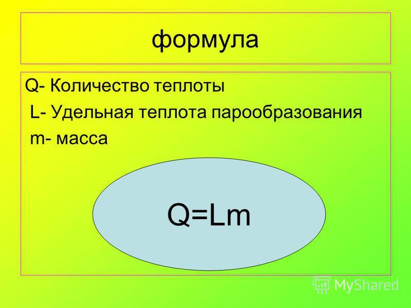 формула Q- Количество теплоты L- Удельная теплота парообразования m- масса Q=Lm