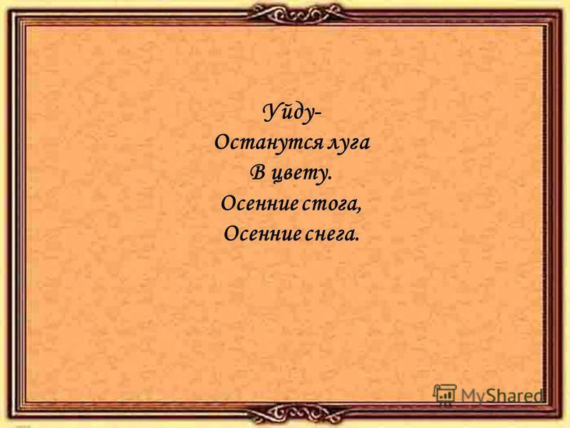 Уйду- Останутся луга В цвету. Осенние стога, Осенние снега.