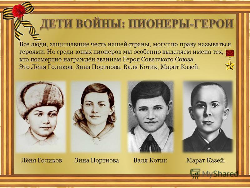 Все люди, защищавшие честь нашей страны, могут по праву называться героями. Но среди юных пионеров мы особенно выделяем имена тех, кто посмертно награждён званием Героя Советского Союза. Это Лёня Голиков, Зина Портнова, Валя Котик, Марат Казей. Лёня