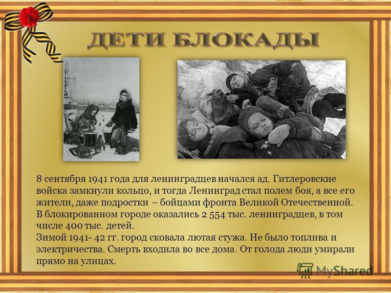 8 сентября 1941 года для ленинградцев начался ад. Гитлеровские войска замкнули кольцо, и тогда Ленинград стал полем боя, а все его жители, даже подростки – бойцами фронта Великой Отечественной. В блокированном городе оказались 2 554 тыс. ленинградцев