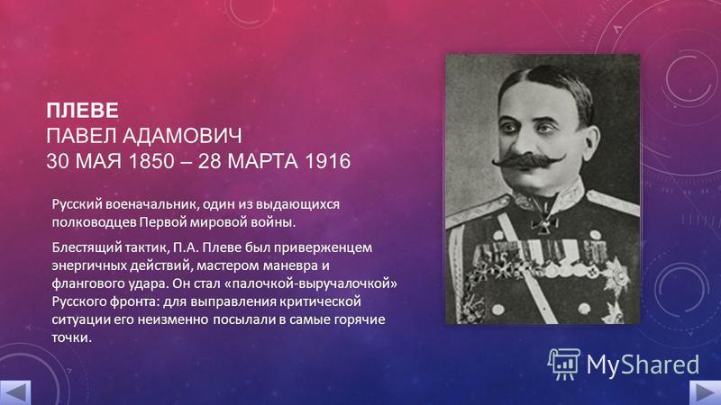 ПЛЕВЕ ПАВЕЛ АДАМОВИЧ 30 МАЯ 1850 – 28 МАРТА 1916 Русский военачальник, один из выдающихся полководцев Первой мировой войны. Блестящий тактик, П.А. Плеве был приверженцем энергичных действий, мастером маневра и флангового удара. Он стал «палочкой-выру