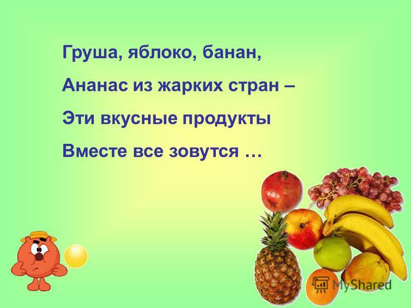 Груша, яблоко, банан, Ананас из жарких стран – Эти вкусные продукты Вместе все зовутся …