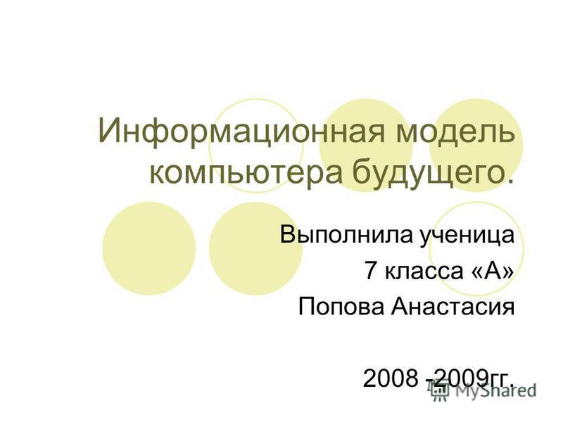 Информационная модель компьютера будущего. Выполнила ученица 7 класса «А» Попова Анастасия 2008 -2009 гг.