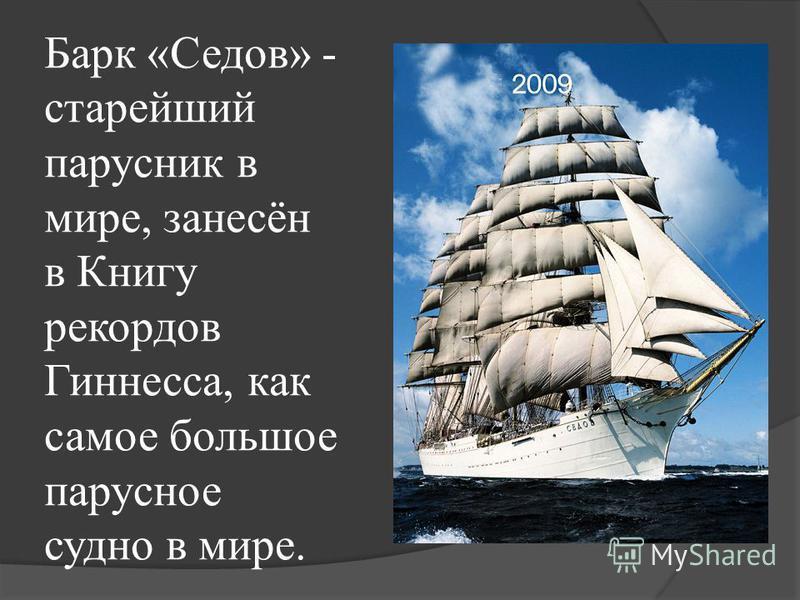 Барк «Седов» - старейший парусник в мире, занесён в Книгу рекордов Гиннесcа, как самое большое парусное судно в мире.