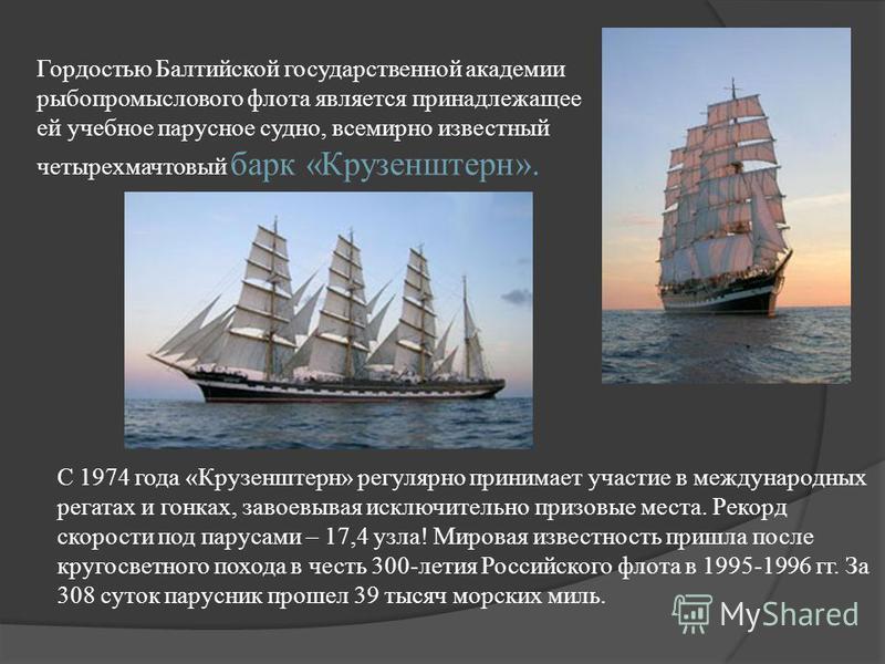 Гордостью Балтийской государственной академии рыбопромыслового флота является принадлежащее ей учебное парусное судно, всемирно известный четырехмачтовый барк «Крузенштерн». С 1974 года «Крузенштерн» регулярно принимает участие в международных регата