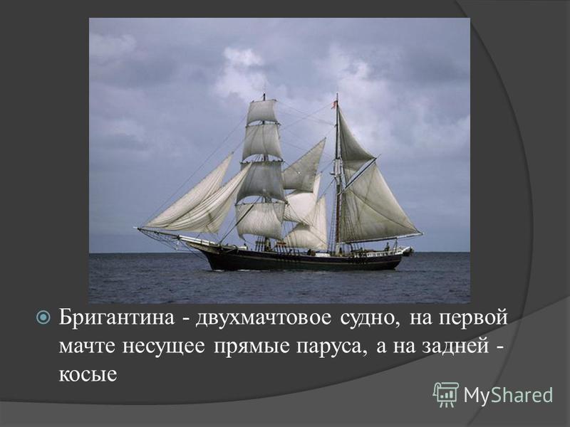 Бригантина - двухмачтовое судно, на первой мачте несущее прямые паруса, а на задней - косые