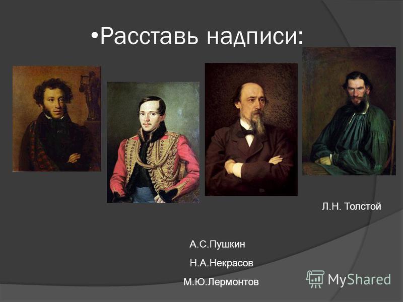 Л.Н. Толстой Расставь надписи: М.Ю.Лермонтов Н.А.Некрасов А.С.Пушкин