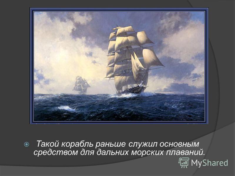 Такой корабль раньше служил основным средством для дальних морских плаваний.