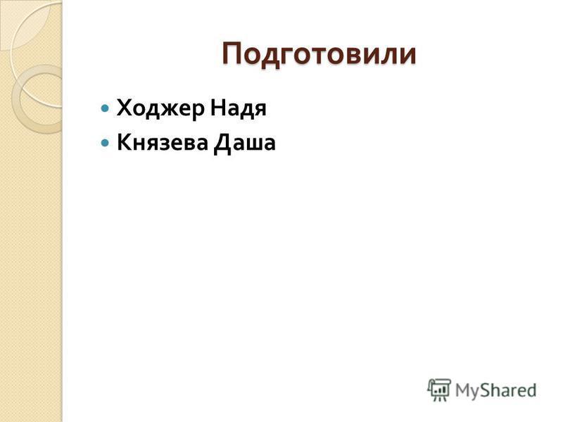 Подготовили Ходжер Надя Князева Даша