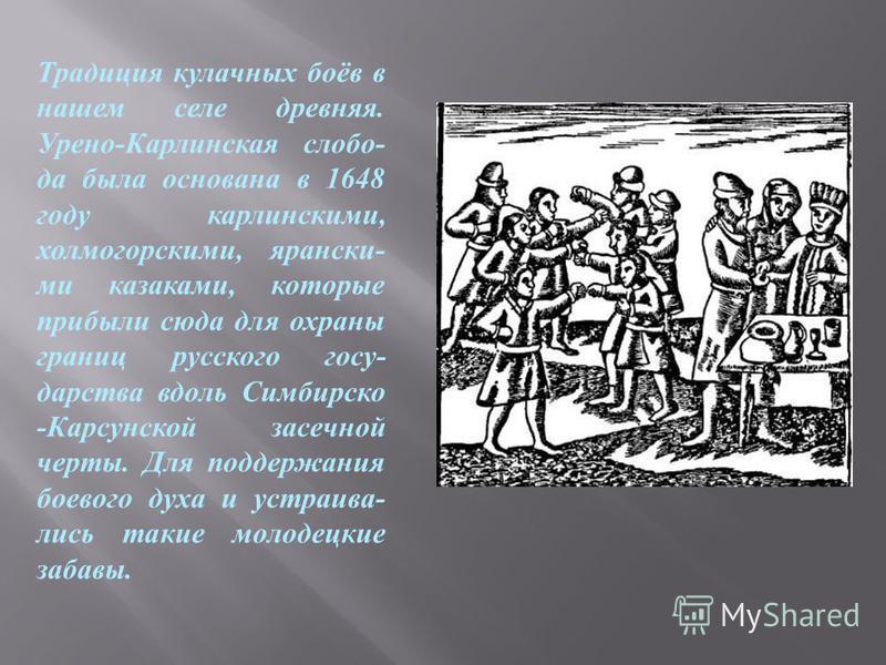 Традиция кулачных боёв в нашем селе древняя. Урено - Карлинская слобода была основана в 1648 году каролинскими, холмогорскими, ярански - ми казаками, которые прибыли сюда для охраны границ русского государства вдоль Симбирско - Карсунской засечной че