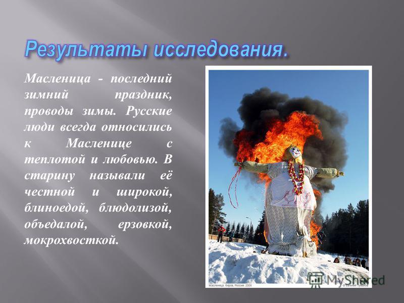 Масленица - последний зимний праздник, проводы зимы. Русские люди всегда относились к Масленице с теплотой и любовью. В старину называли её честной и широкой, блиноедой, блюдолизой, объедалой, ерзовкой, мокрохвосткой.