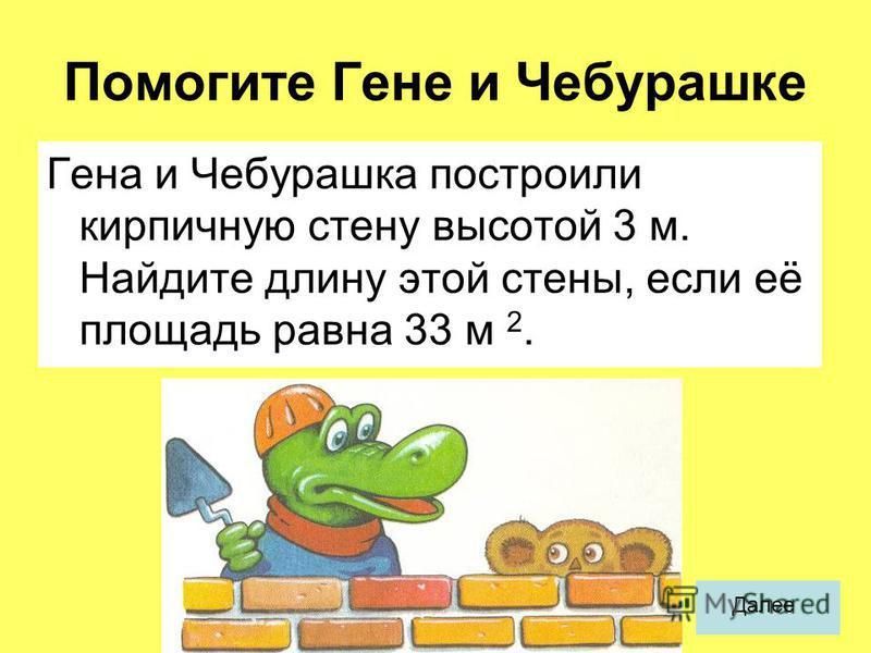 Помогите Гене и Чебурашке Гена и Чебурашка построили кирпичную стену высотой 3 м. Найдите длину этой стены, если её площадь равна 33 м 2. Далее