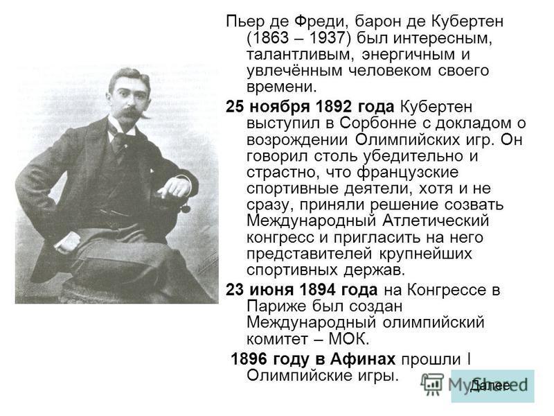 Пьер де Фреди, барон де Кубертен (1863 – 1937) был интересным, талантливым, энергичным и увлечённым человеком своего времени. 25 ноября 1892 года Кубертен выступил в Сорбонне с докладом о возрождении Олимпийских игр. Он говорил столь убедительно и ст