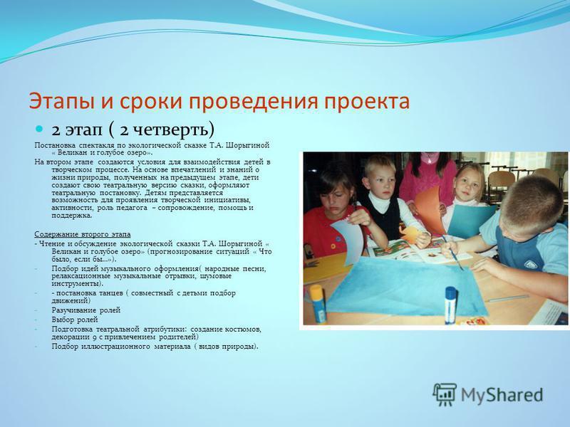 Этапы и сроки проведения проекта 2 этап ( 2 четверть) Постановка спектакля по экологической сказке Т.А. Шорыгиной « Великан и голубое озеро». На втором этапе создаются условия для взаимодействия детей в творческом процессе. На основе впечатлений и зн