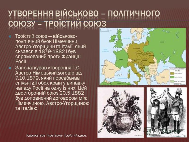 Троїстий союз військово- політичний блок Німеччини, Австро-Угорщини та Італії, який склався в 1879-1882 і був спрямований проти Франції і Росії. Започаткував утворення Т.С. Австро-Німецький договір від 7.10.1879, який передбачав спільні дії обох краї