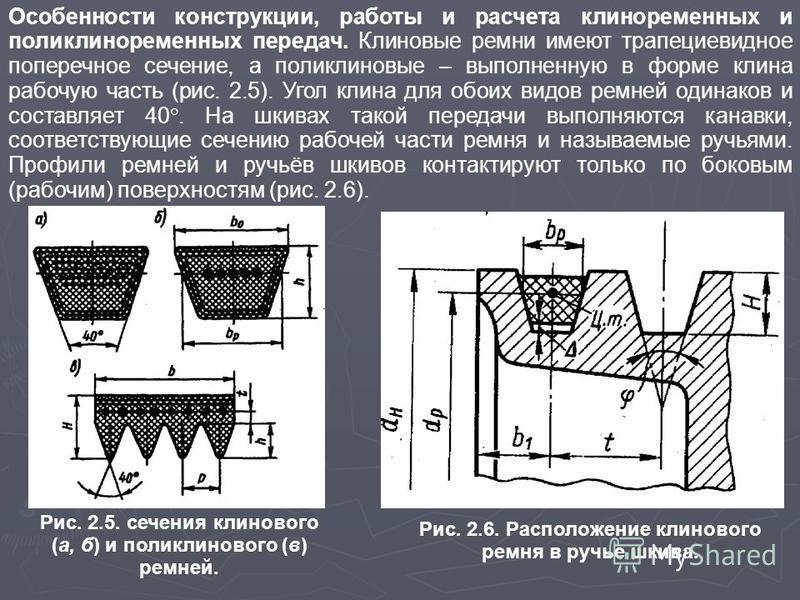 Особенности конструкции, работы и расчета клиноременных и поликлиноременных передач. Клиновые ремни имеют трапециевидное поперечное сечение, а поликлиновые – выполненную в форме клина рабочую часть (рис. 2.5). Угол клина для обоих видов ремней одинак