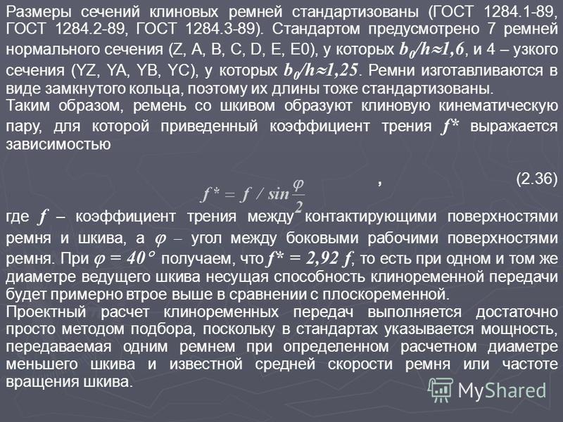 Размеры сечений клиновых ремней стандартизованы (ГОСТ 1284.1-89, ГОСТ 1284.2-89, ГОСТ 1284.3-89). Стандартом предусмотрено 7 ремней нормального сечения (Z, A, B, C, D, E, E0), у которых b 0 /h 1,6, и 4 – узкого сечения (YZ, YA, YB, YC), у которых b 0