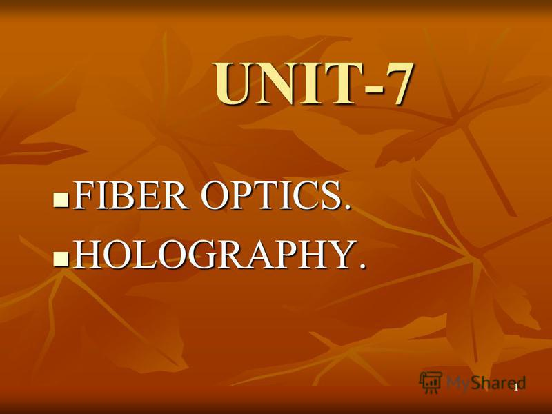 1 UNIT-7 FIBER OPTICS. FIBER OPTICS. HOLOGRAPHY. HOLOGRAPHY.