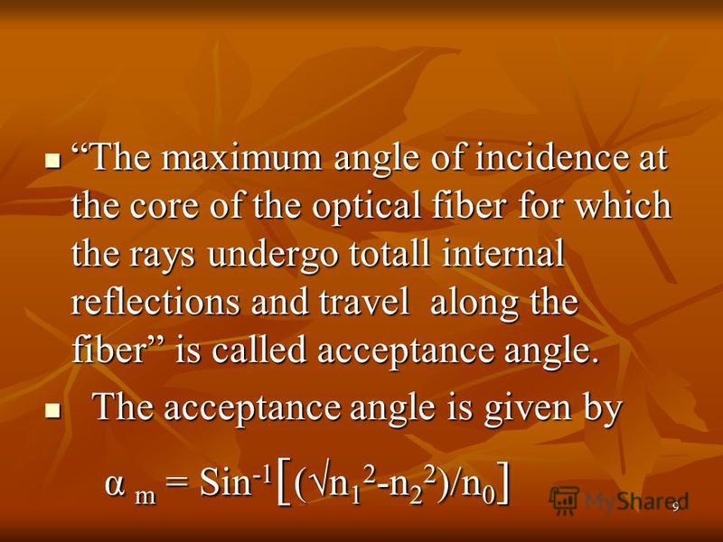 9 The maximum angle of incidence at the core of the optical fiber for which the rays undergo totall internal reflections and travel along the fiber is called acceptance angle. The maximum angle of incidence at the core of the optical fiber for which