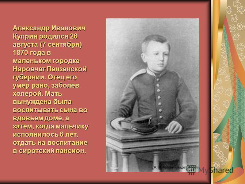 Александр Иванович Куприн родился 26 августа (7 сентября) 1870 года в маленьком городке Наровчат Пензенской губернии. Отец его умер рано, заболев холерой. Мать вынуждена была воспитывать сына во вдовьем доме, а затем, когда мальчику исполнилось 6 лет