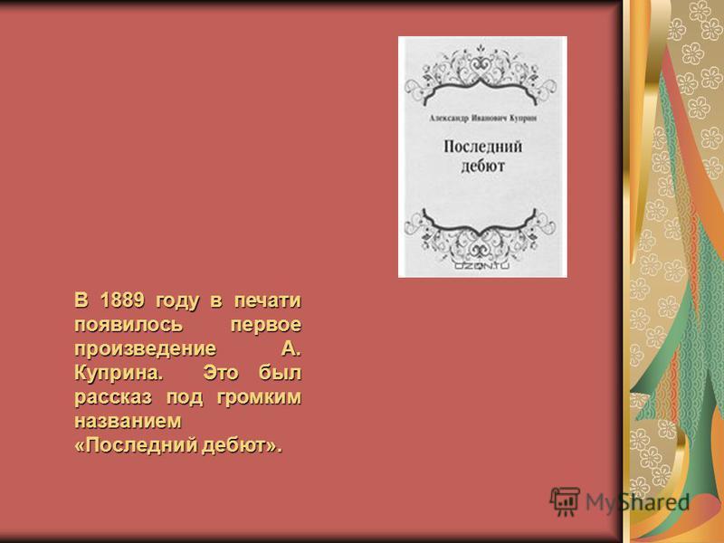 В 1889 году в печати появилось первое произведение А. Куприна. Это был рассказ под громким названием «Последний дебют».